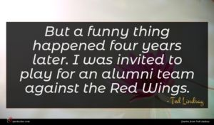 Ted Lindsay quote : But a funny thing ...