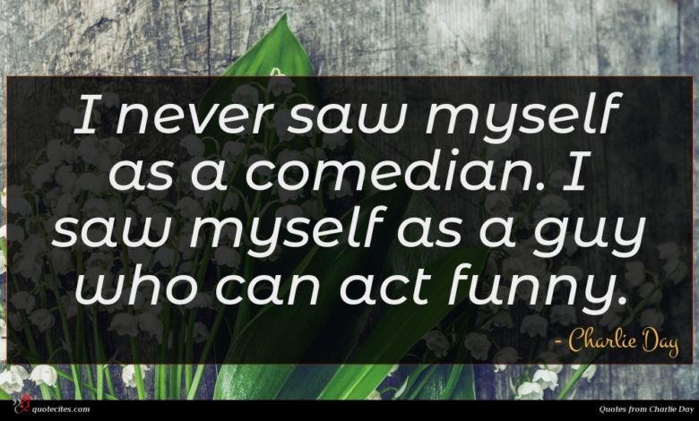 I never saw myself as a comedian. I saw myself as a guy who can act funny.
