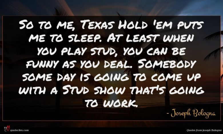 So to me, Texas Hold 'em puts me to sleep. At least when you play stud, you can be funny as you deal. Somebody some day is going to come up with a Stud show that's going to work.