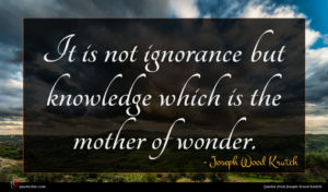 Joseph Wood Krutch quote : It is not ignorance ...