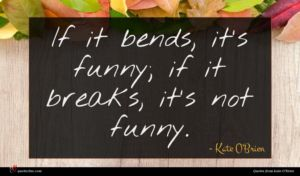 Kate O'Brien quote : If it bends it's ...