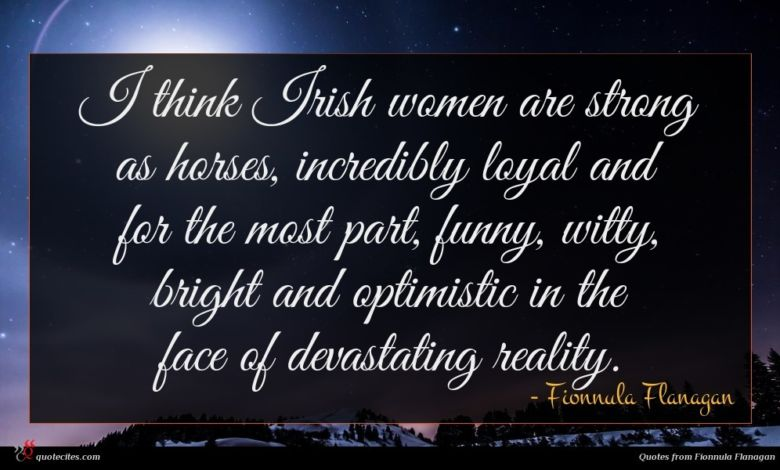 I think Irish women are strong as horses, incredibly loyal and for the most part, funny, witty, bright and optimistic in the face of devastating reality.