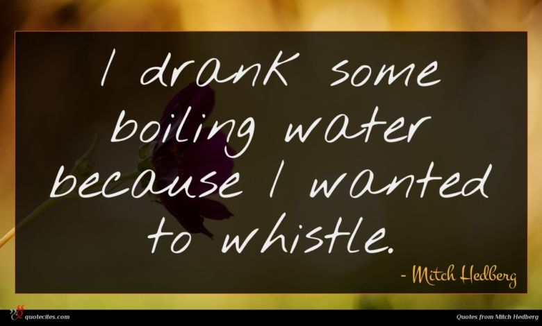 I drank some boiling water because I wanted to whistle.