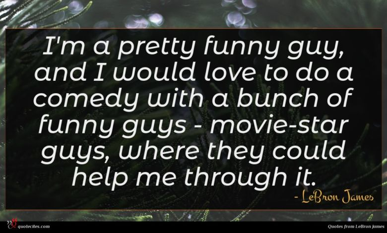 I'm a pretty funny guy, and I would love to do a comedy with a bunch of funny guys - movie-star guys, where they could help me through it.