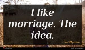 Toni Morrison quote : I like marriage The ...