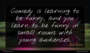 Joan Rivers quote : Comedy is learning to ...