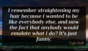 Taylor Swift quote : I remember straightening my ...