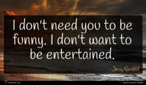 Jerry Seinfeld quote : I don't need you ...