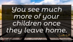 Lucille Ball quote : You see much more ...