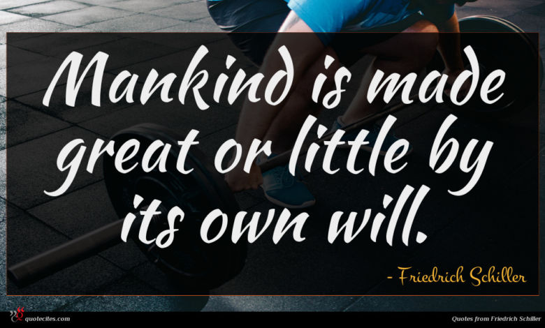 Mankind is made great or little by its own will.