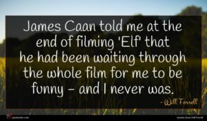 Will Ferrell quote : James Caan told me ...