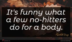 Satchel Paige quote : It's funny what a ...