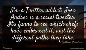 Anthony Bourdain quote : I'm a Twitter addict ...