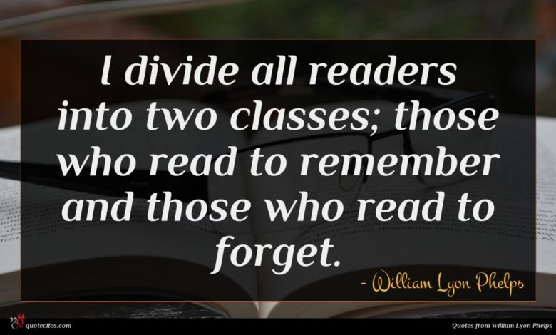 I divide all readers into two classes; those who read to remember and those who read to forget.