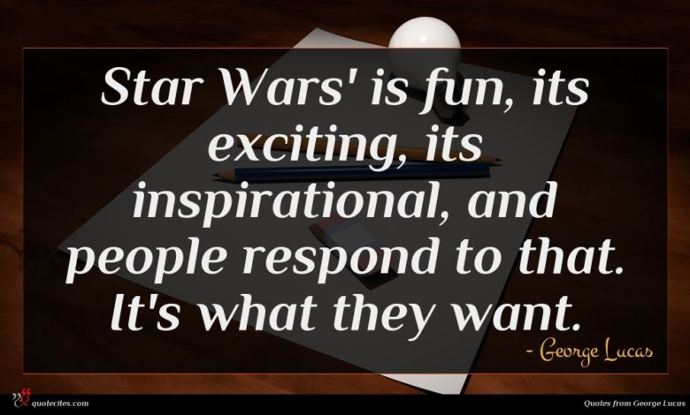 Star Wars' is fun, its exciting, its inspirational, and people respond to that. It's what they want.
