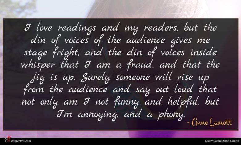 I love readings and my readers, but the din of voices of the audience gives me stage fright, and the din of voices inside whisper that I am a fraud, and that the jig is up. Surely someone will rise up from the audience and say out loud that not only am I not funny and helpful, but I'm annoying, and a phony.