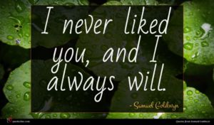 Samuel Goldwyn quote : I never liked you ...