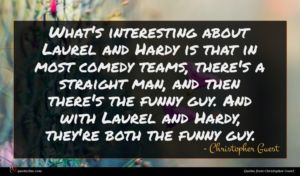 Christopher Guest quote : What's interesting about Laurel ...