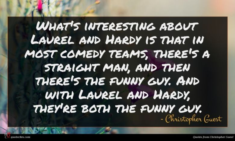 What's interesting about Laurel and Hardy is that in most comedy teams, there's a straight man, and then there's the funny guy. And with Laurel and Hardy, they're both the funny guy.