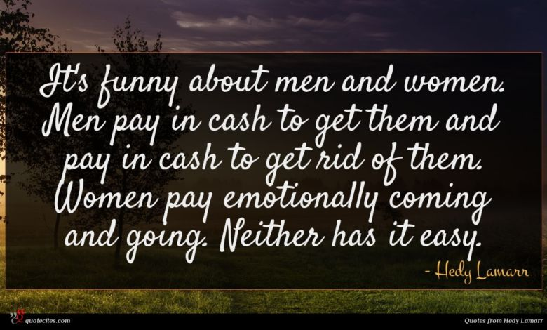 It's funny about men and women. Men pay in cash to get them and pay in cash to get rid of them. Women pay emotionally coming and going. Neither has it easy.