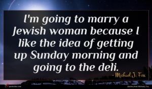 Michael J. Fox quote : I'm going to marry ...