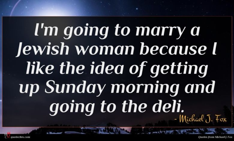 I'm going to marry a Jewish woman because I like the idea of getting up Sunday morning and going to the deli.