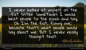 Khloé Kardashian quote : I never looked at ...