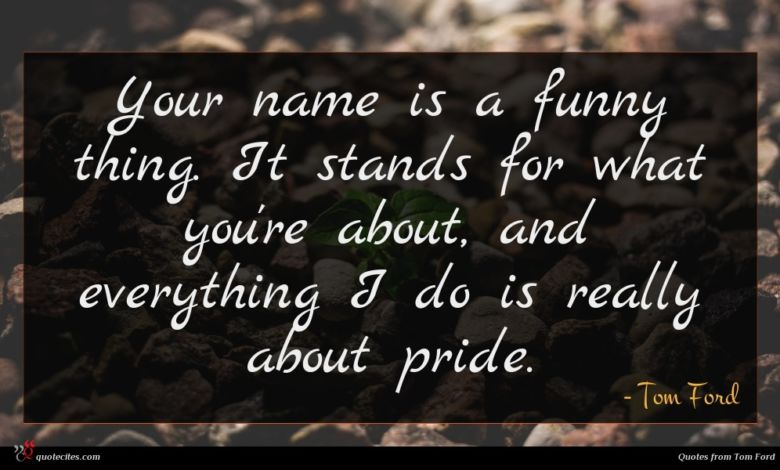 Your name is a funny thing. It stands for what you're about, and everything I do is really about pride.