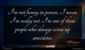 Bill Bryson quote : I'm not funny in ...