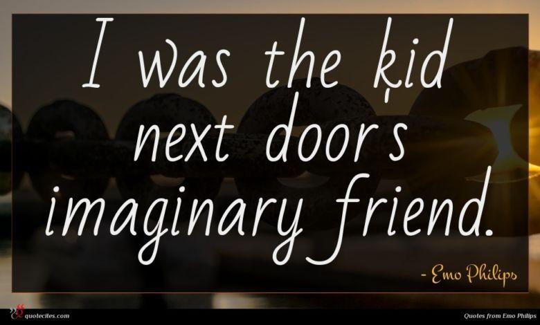 I was the kid next door's imaginary friend.