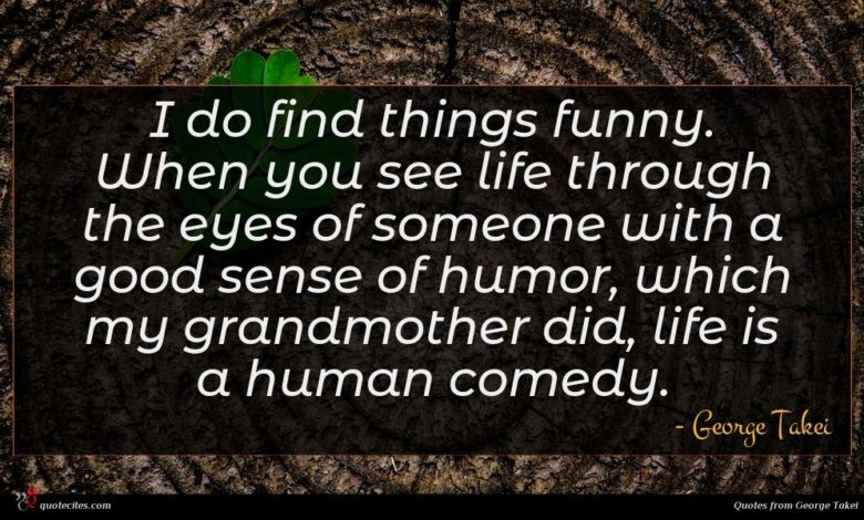 I do find things funny. When you see life through the eyes of someone with a good sense of humor, which my grandmother did, life is a human comedy.