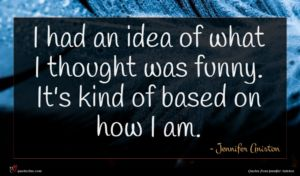 Jennifer Aniston quote : I had an idea ...