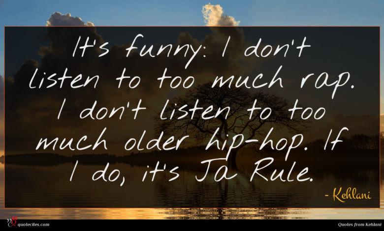 It's funny: I don't listen to too much rap. I don't listen to too much older hip-hop. If I do, it's Ja Rule.