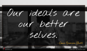 Amos Bronson Alcott quote : Our ideals are our ...