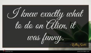 Ridley Scott quote : I knew exactly what ...