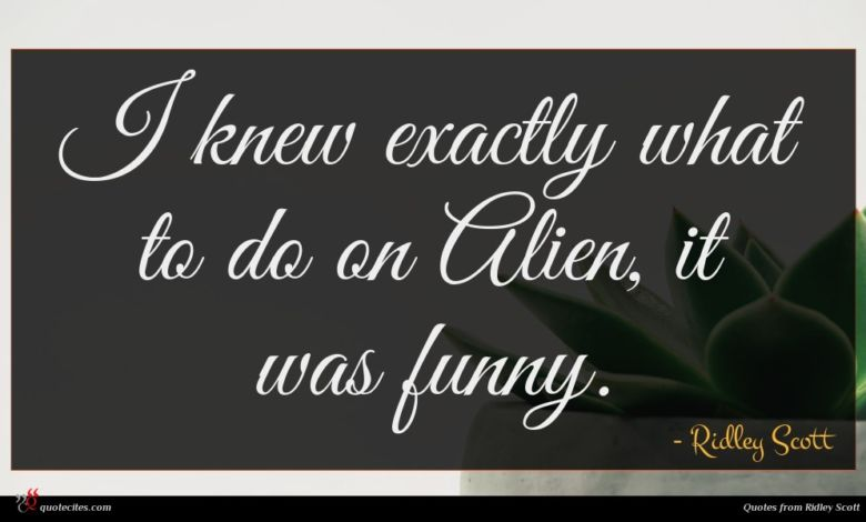 I knew exactly what to do on Alien, it was funny.