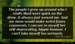 Drew Barrymore quote : The people I grew ...