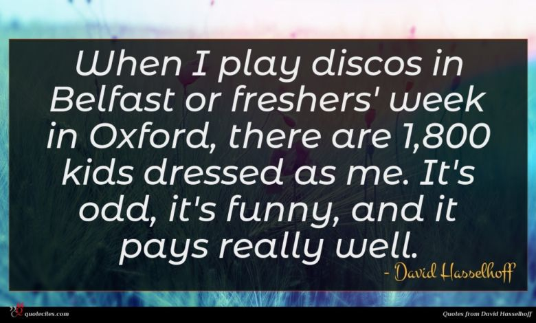 When I play discos in Belfast or freshers' week in Oxford, there are 1,800 kids dressed as me. It's odd, it's funny, and it pays really well.