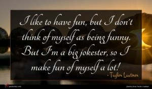 Taylor Lautner quote : I like to have ...