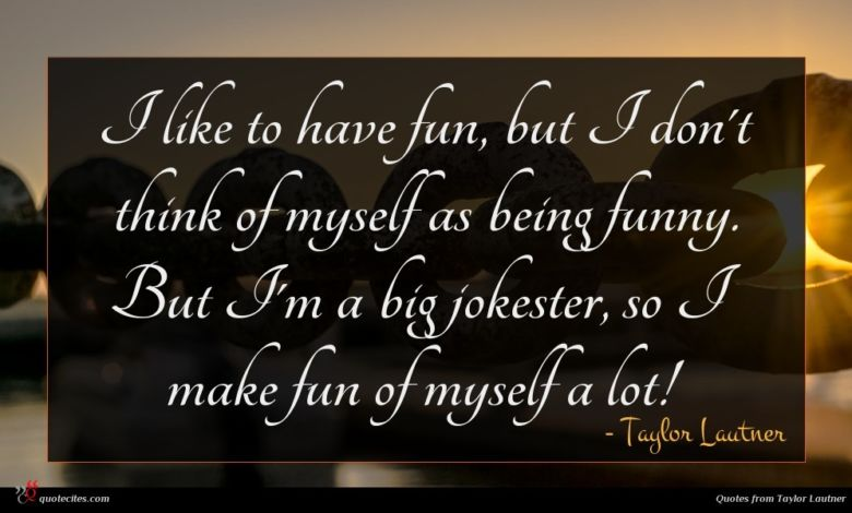 I like to have fun, but I don't think of myself as being funny. But I'm a big jokester, so I make fun of myself a lot!