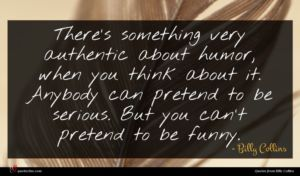 Billy Collins quote : There's something very authentic ...