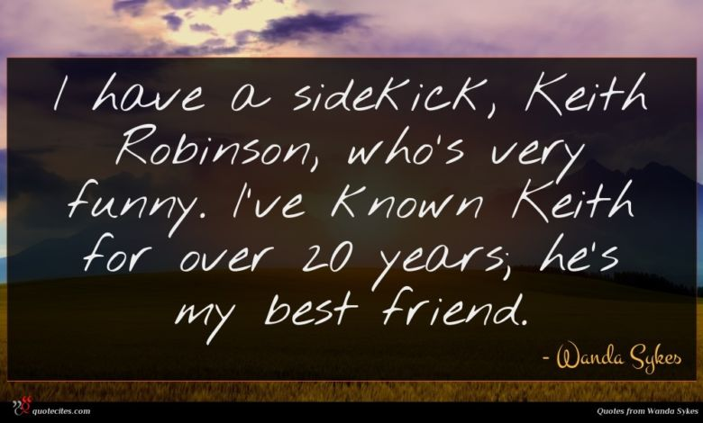 I have a sidekick, Keith Robinson, who's very funny. I've known Keith for over 20 years; he's my best friend.