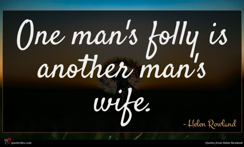 One man's folly is another man's wife.