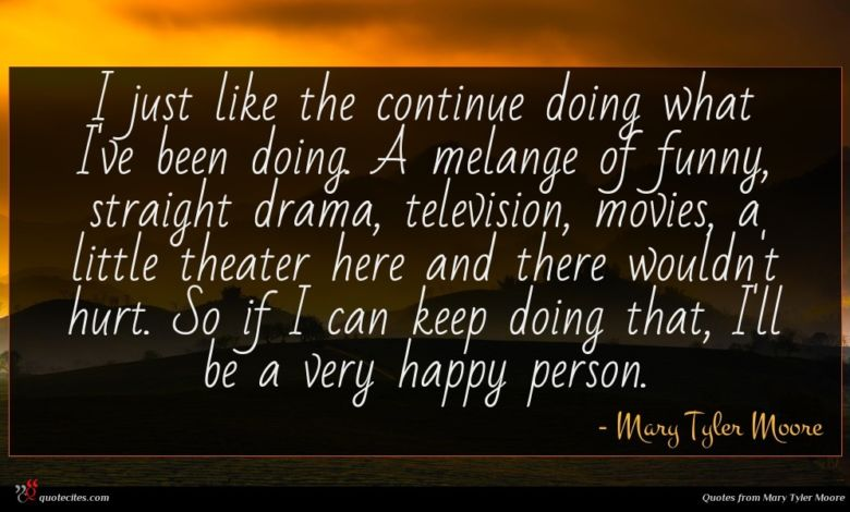 I just like the continue doing what I've been doing. A melange of funny, straight drama, television, movies, a little theater here and there wouldn't hurt. So if I can keep doing that, I'll be a very happy person.