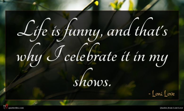 Life is funny, and that's why I celebrate it in my shows.