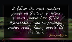 Chloë Grace Moretz quote : I follow the most ...