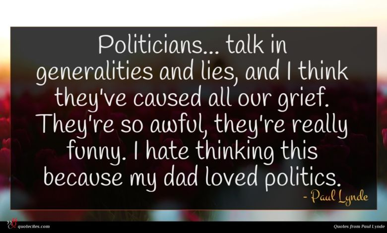 Politicians... talk in generalities and lies, and I think they've caused all our grief. They're so awful, they're really funny. I hate thinking this because my dad loved politics.