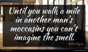 Robert Byrne quote : Until you walk a ...
