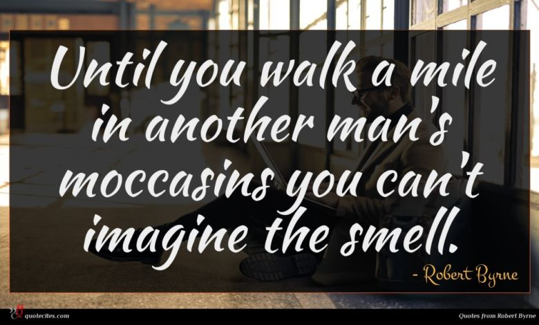 Until you walk a mile in another man's moccasins you can't imagine the smell.