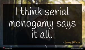 Tracey Ullman quote : I think serial monogamy ...
